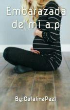 Embarazada de mi A.P by CatalinaPaz1