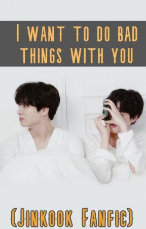 I WANT TO DO BAD THINGS WITH YOU (JINKOOK FANFIC) by CherishAri