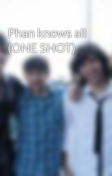 Phan knows all (ONE SHOT) by YoutubeFanficer