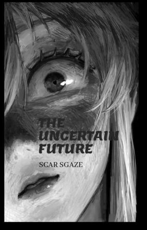 The Uncertain Future. (COMPLETED) by ScarGaze315