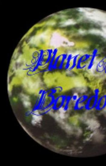 The Planet Of Boredom...Random Story