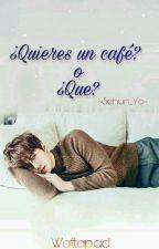 ¿Quieres un cafe? ò ¿Que? [Sehun y tu] by Shehun-yo