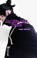 My Life, Not Yours by AngelVikibella