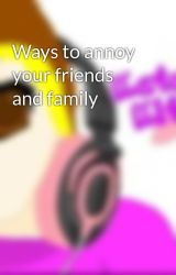 Ways to annoy your friends and family by KataliaKitty