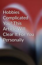 Hobbies Complicated You? This Article Will Clear It For You Personally by wish40iron