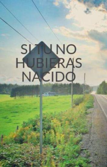 SI TU NO HUBIERAS NACIDO