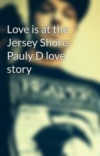 Love is at the Jersey Shore Pauly D love story by lifeisntunicorns
