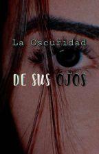 La Oscuridad De Sus Ojos by DarkBr0kenSouL