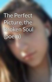 The Perfect Picture  the Broken Soul (poem) by FrancescaStyles
