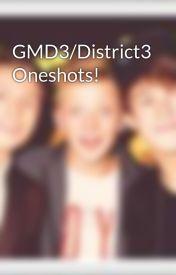GMD3/District3 Oneshots! by EmilyRachel_D3