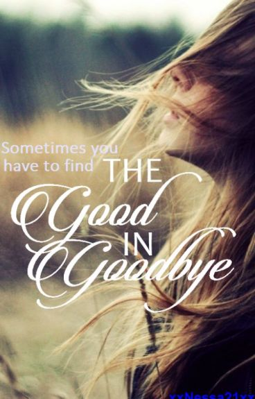 The Good in Goodbye by xxNessa21xx