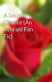 A Second Chance (An Ashrald Fan Fic) by vanmallorca
