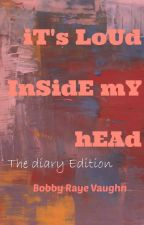 iT's LoUd InSidE mY hEAd by BobbyRayeVaughn