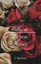 With a Dozen Roses by JonesiaSpencer