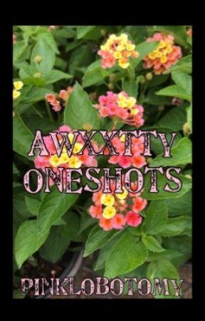 Awxxtty oneshots by pinklobotomy