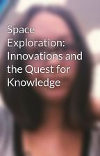 Space Exploration: Innovations and the Quest for Knowledge by amalloy90