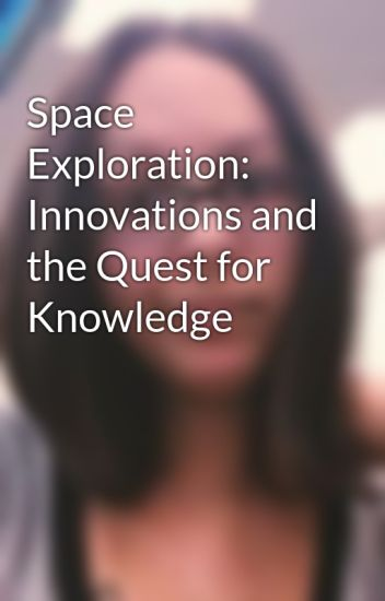 Space Exploration: Innovations and the Quest for Knowledge