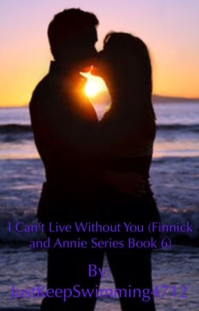 I Can't Live Without You (Sixth book of the Finnick and Annie series) by JustKeepSwimming4712