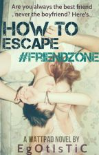 How To Escape #FriendZone( Under Major Editing) by Egotistic