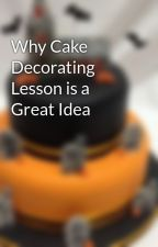 Why Cake Decorating Lesson is a Great Idea by blueribbonsuk