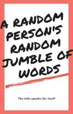 A random person's random jumble of words by M00N_CH1LD07