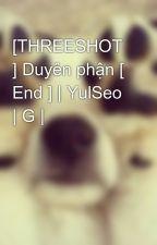 [THREESHOT ] Duyên phận [ End ] | YulSeo | G | by kwon_yul33