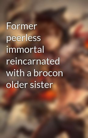 Former peerless immortal reincarnated with a brocon older sister by Alphapyro