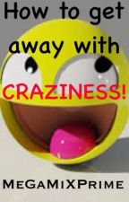 How to get away with craziness by MeGaMiXPrime