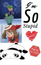 I'm so stupid ( A Pokémon fanfiction ) by May_Maple28