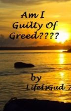 AM I GUILTY OF GREED by LifeIzBeautiful