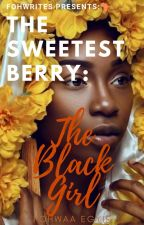 The Sweetest Berry: The Black Girl by Fohwrites