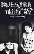 Nuestra primera última vez {Wigetta Lemmon} by ledibatracia777