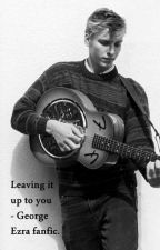 Leaving it up to you ~George Ezra fanfic by amyjponds