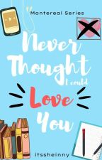 Never Thought I Could Love You (Montereal Series #1) by itssheinny