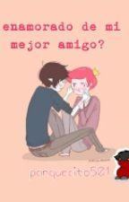 enamorado de mi mejor amigo? by panquecito501