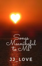 Songs Meaningful To Me by JJ_L0VE