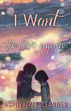 I Want To Live Again by AsphyxiatedLearner