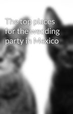 The top places for the wedding party in Mexico by pulldock98