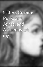 Sisters Grimm; Puck, and Jonas, and Arthenus, oh my! by SabrinaGrimm99