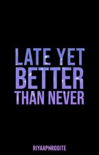 Late Yet Better Than Never(On-Going) by riyaaphrodite