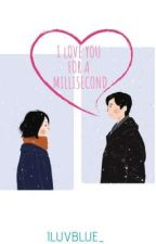I Love You For A Millisecond by iluvblue_