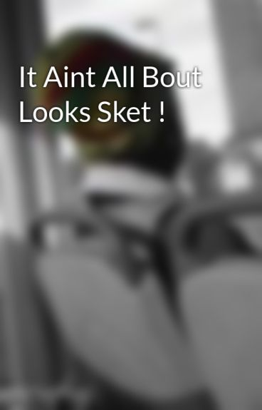 It Aint All Bout Looks Sket ! by NANCiiE3