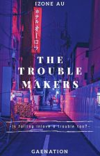 The Trouble Makers || Izone AU by gAeNaTiOn