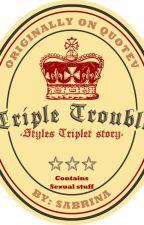 Triple Trouble(Styles Triplets AU) by Sabi_g15
