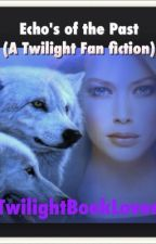 Echo's of the Past. (Twilight Fan fiction) by TwilightBookLover
