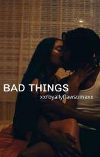 Bad Things by xxRoyallyflawsomexx