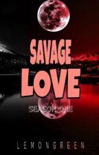 SAVAGE LOVE (SEASON ONE) by LEMONGREEN1675