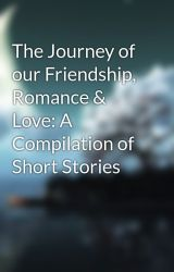 The Journey of our Friendship  Romance & Love: A Compilation of Short Stories by DreamscapeAndMindset
