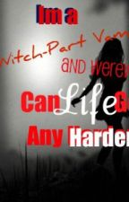 im a witch part vampire and werewolf can life get any harder? ON HOLD by ThePoetAndBrokenGirl