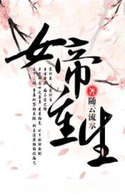 Đọc truyện [BH] Nữ Đế Trọng Sinh - Tuỳ Vân Lưu Thuỷ